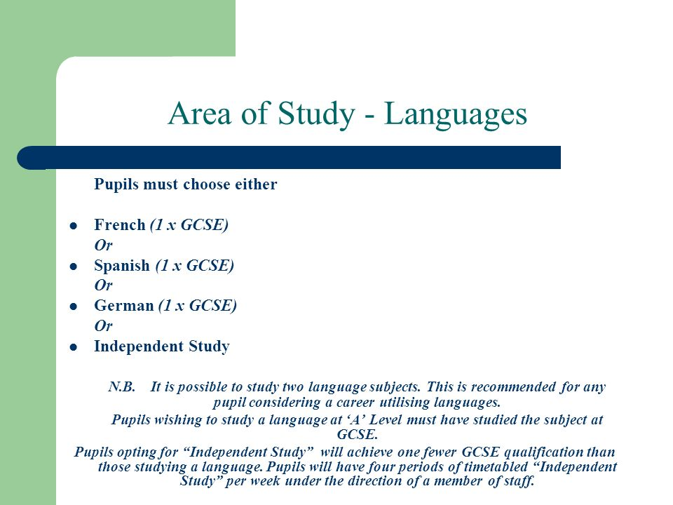 Area of Study - Languages Pupils must choose either French (1 x GCSE) Or Spanish (1 x GCSE) Or German (1 x GCSE) Or Independent Study N.B.It is possible to study two language subjects.