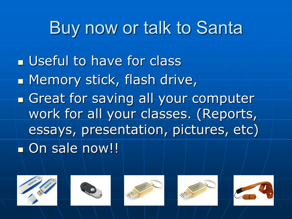 Buy now or talk to Santa Useful to have for class Useful to have for class Memory stick, flash drive, Memory stick, flash drive, Great for saving all your computer work for all your classes.