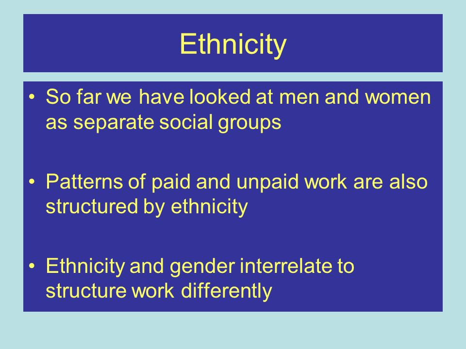 Ethnicity So far we have looked at men and women as separate social groups Patterns of paid and unpaid work are also structured by ethnicity Ethnicity and gender interrelate to structure work differently