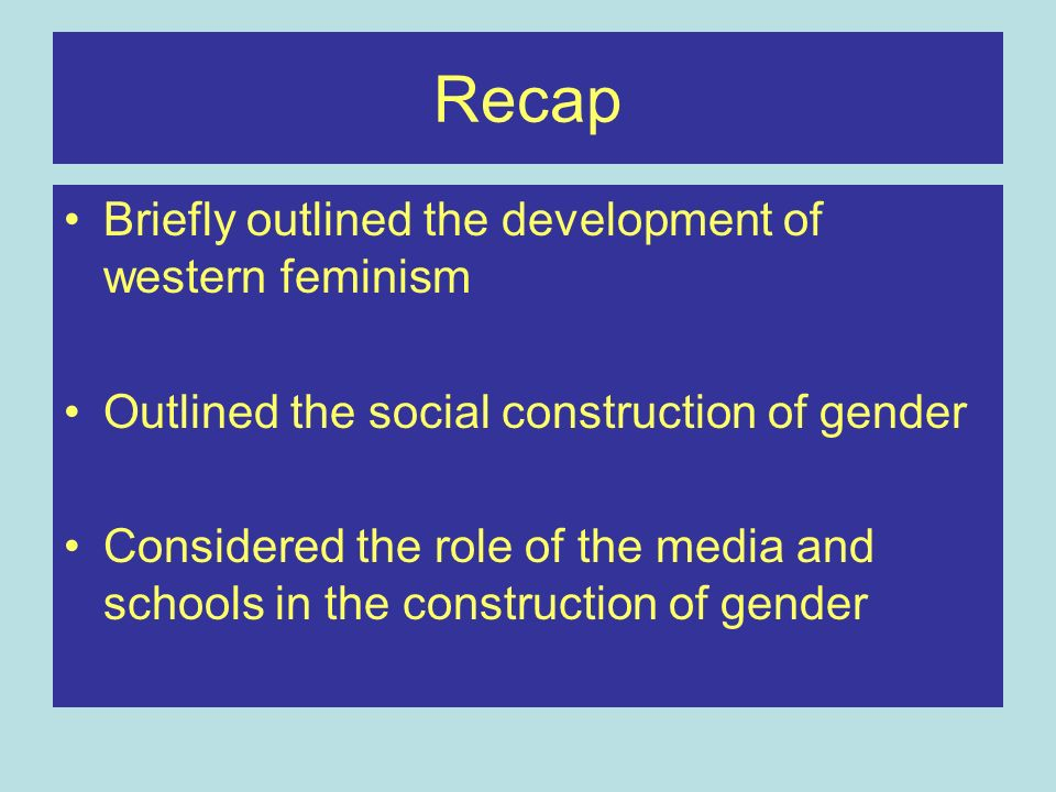 Recap Briefly outlined the development of western feminism Outlined the social construction of gender Considered the role of the media and schools in the construction of gender