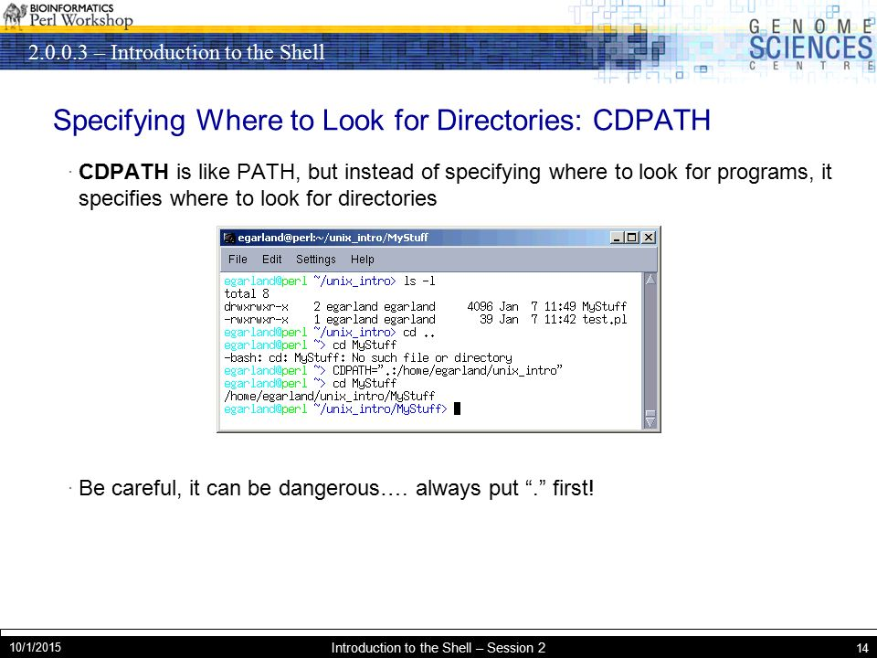 – Introduction to the Shell 10/1/2015 Introduction to the Shell – Session 2 14 Specifying Where to Look for Directories: CDPATH · CDPATH is like PATH, but instead of specifying where to look for programs, it specifies where to look for directories · Be careful, it can be dangerous….