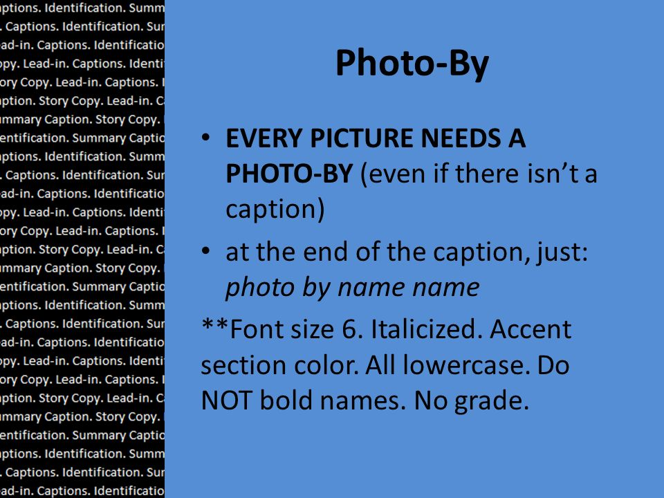 Photo-By EVERY PICTURE NEEDS A PHOTO-BY (even if there isn't a caption) at the end of the caption, just: photo by name name **Font size 6.