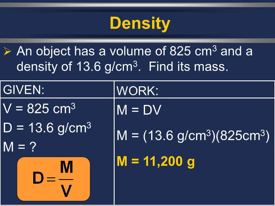 Density  An object has a volume of 825 cm 3 and a density of 13.6 g/cm 3.