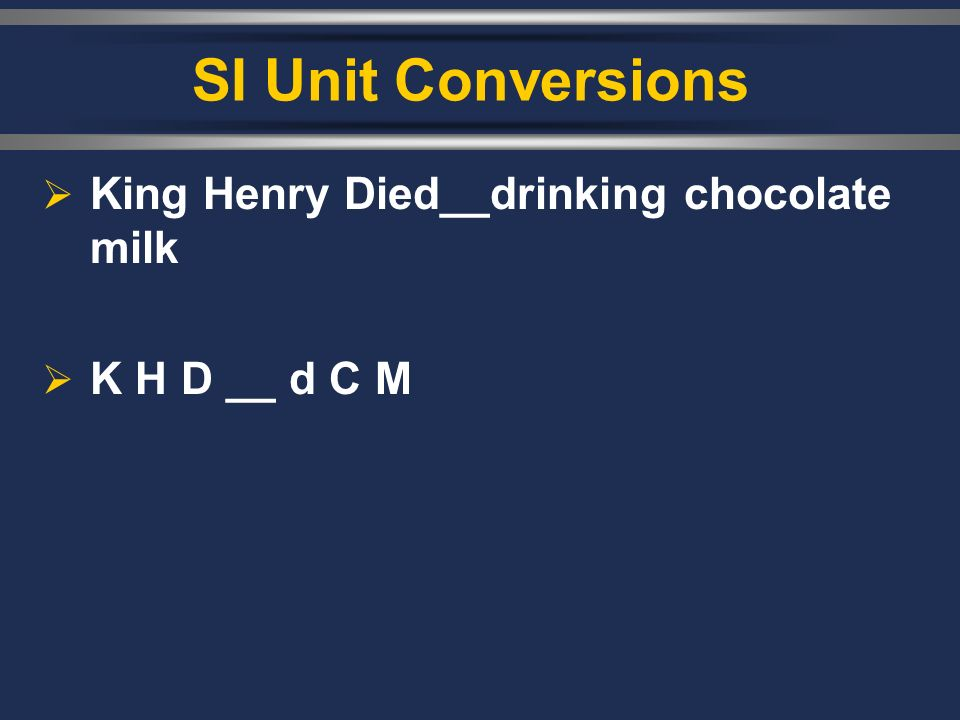 SI Unit Conversions  King Henry Died__drinking chocolate milk  K H D __ d C M