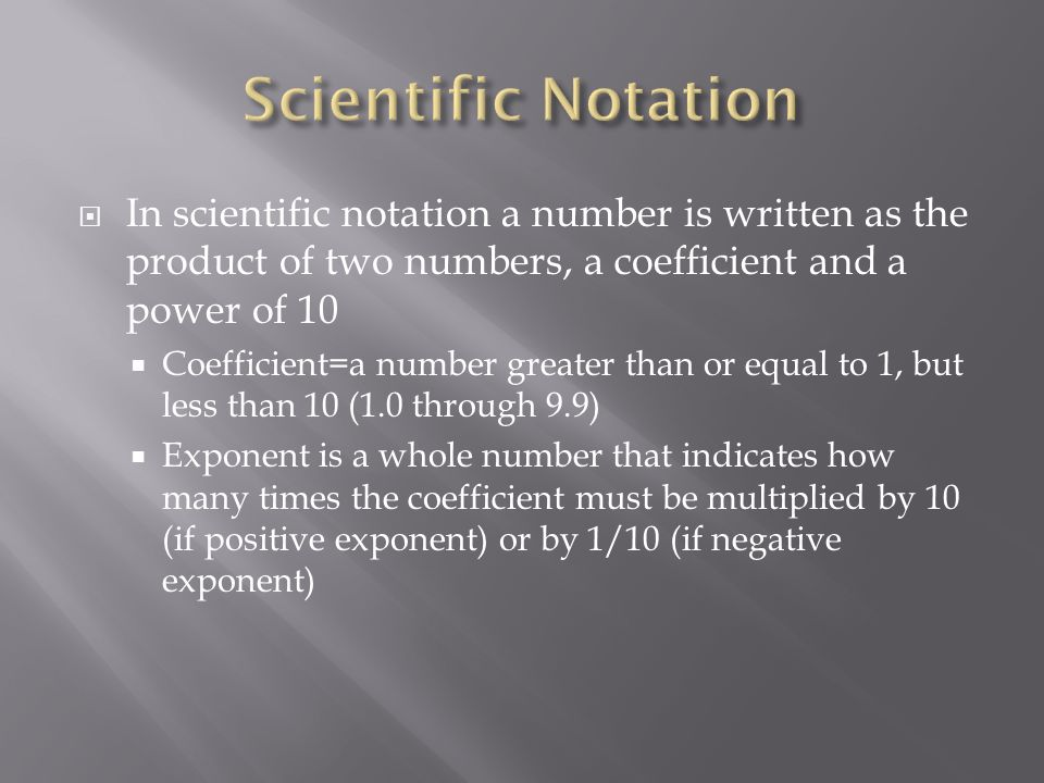  In scientific notation a number is written as the product of two numbers, a coefficient and a power of 10  Coefficient=a number greater than or equal to 1, but less than 10 (1.0 through 9.9)  Exponent is a whole number that indicates how many times the coefficient must be multiplied by 10 (if positive exponent) or by 1/10 (if negative exponent)