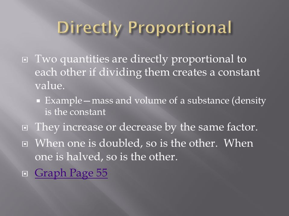  Two quantities are directly proportional to each other if dividing them creates a constant value.
