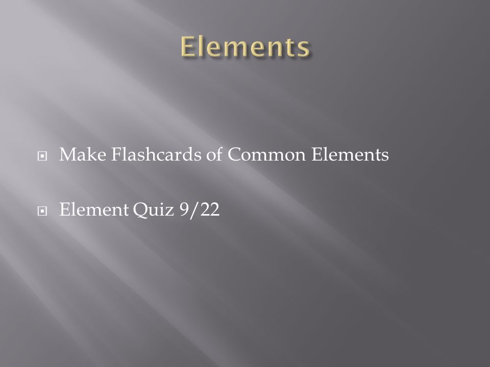  Make Flashcards of Common Elements  Element Quiz 9/22