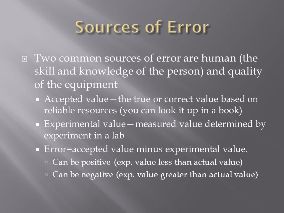  Two common sources of error are human (the skill and knowledge of the person) and quality of the equipment  Accepted value—the true or correct value based on reliable resources (you can look it up in a book)  Experimental value—measured value determined by experiment in a lab  Error=accepted value minus experimental value.
