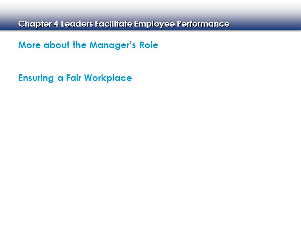 Chapter 4 Leaders Facilitate Employee Performance More about the Manager's Role Ensuring a Fair Workplace