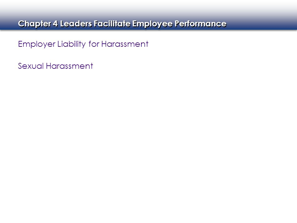 Chapter 4 Leaders Facilitate Employee Performance Employer Liability for Harassment Sexual Harassment