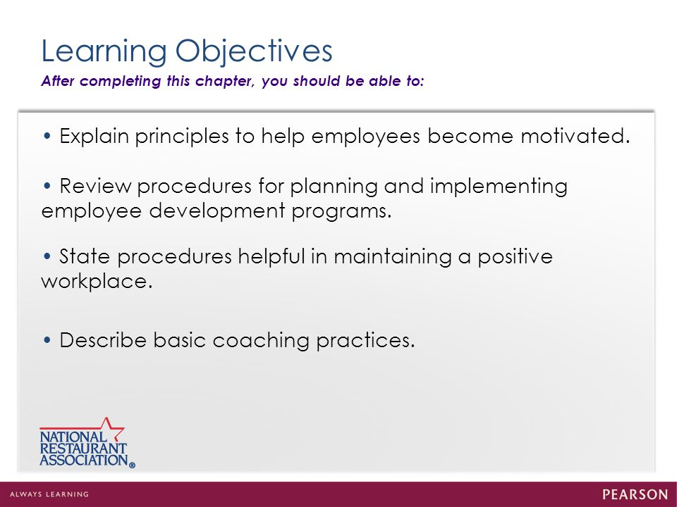 Learning Objectives After completing this chapter, you should be able to: Explain principles to help employees become motivated. Review procedures for