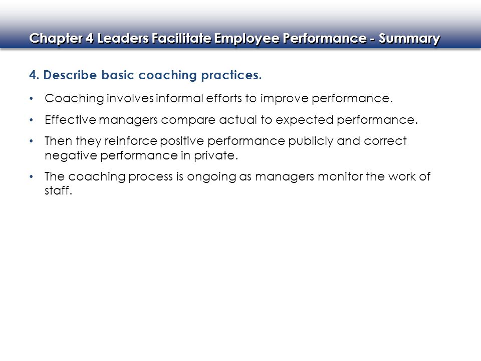 Chapter 4 Leaders Facilitate Employee Performance - Summary 4. Describe basic coaching practices. Coaching involves informal efforts to improve perfor