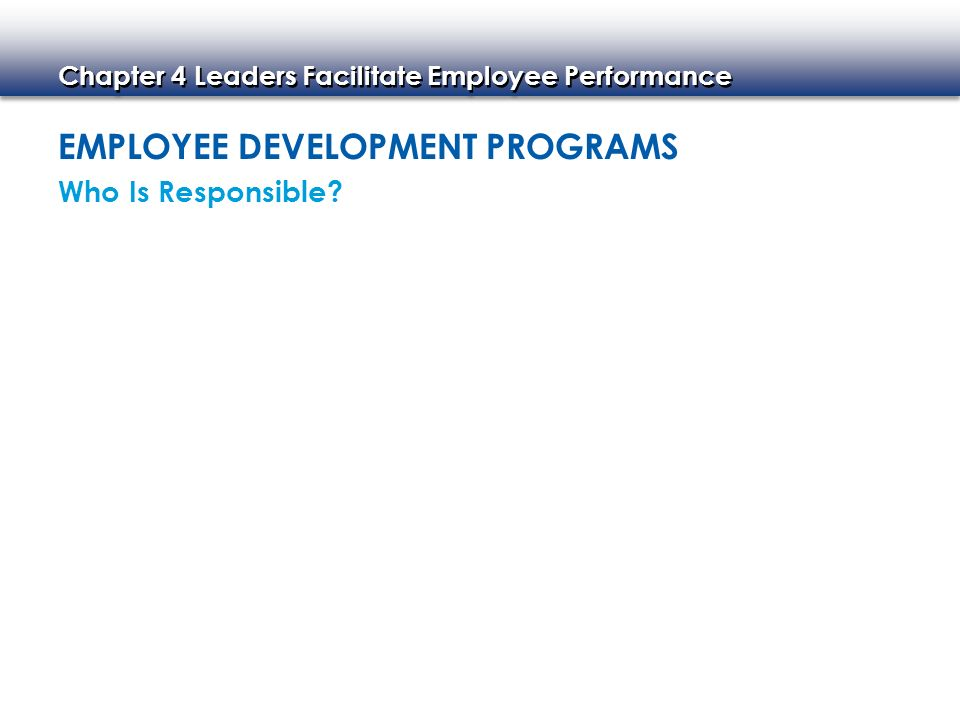 Chapter 4 Leaders Facilitate Employee Performance EMPLOYEE DEVELOPMENT PROGRAMS Who Is Responsible?