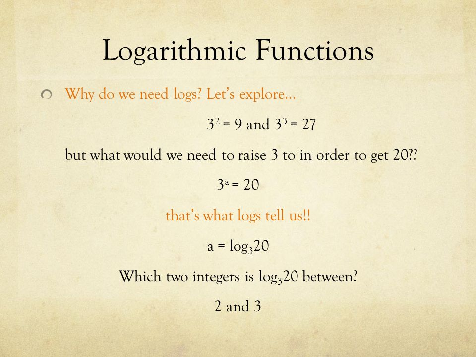 Logarithmic Functions Why do we need logs.