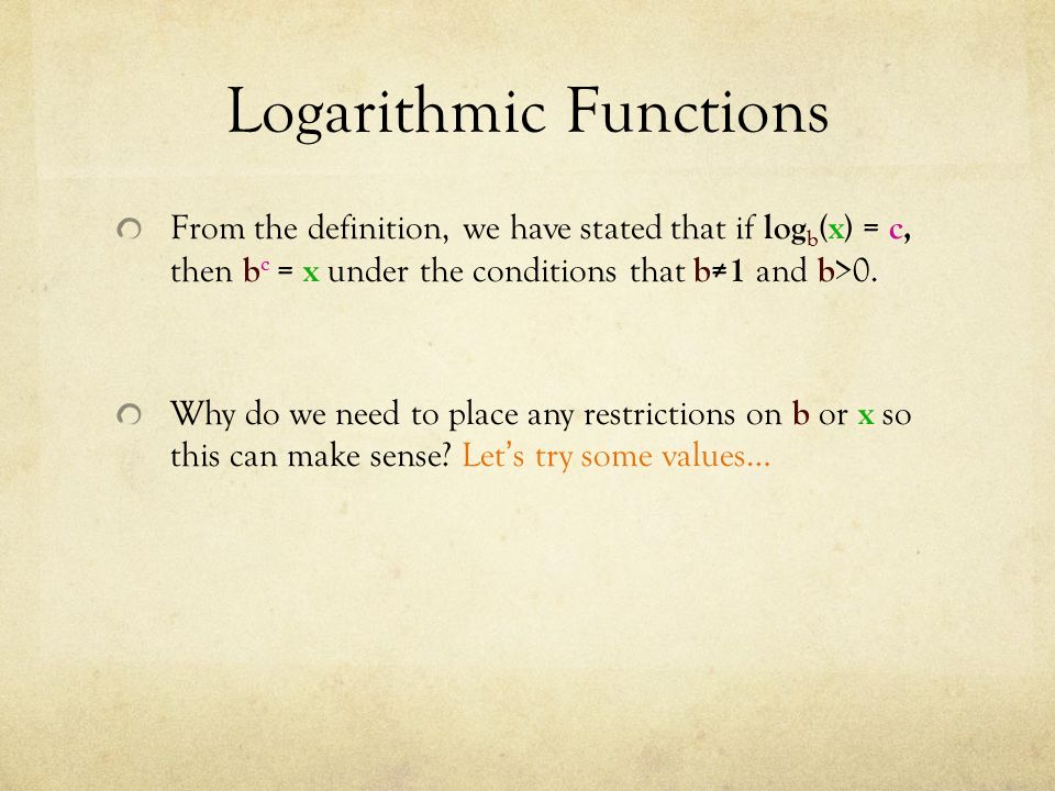 Logarithmic Functions From the definition, we have stated that if log b (x) = c, then b c = x under the conditions that b≠1 and b >0.