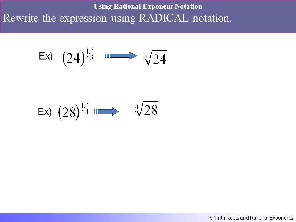 6.1 nth Roots and Rational Exponents Using Rational Exponent Notation Rewrite the expression using RADICAL notation.