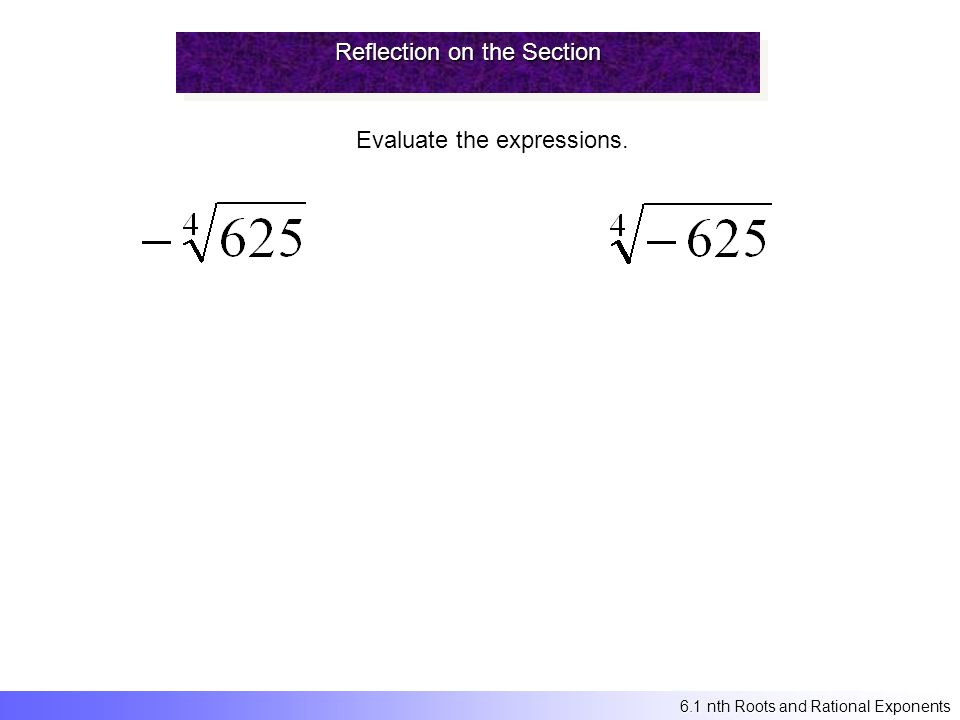 Reflection on the Section Evaluate the expressions. 6.1 nth Roots and Rational Exponents