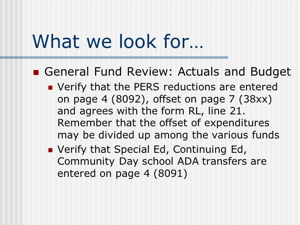 What we look for… General Fund Review: Actuals and Budget Verify that the PERS reductions are entered on page 4 (8092), offset on page 7 (38xx) and agrees with the form RL, line 21.