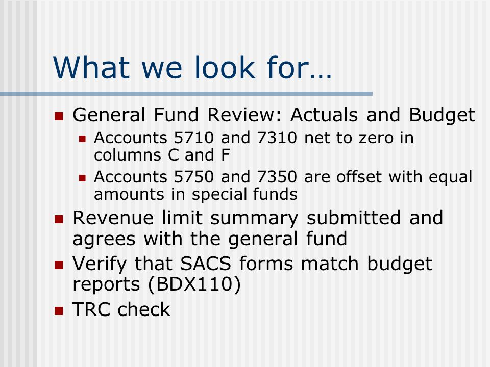 What we look for… General Fund Review: Actuals and Budget Accounts 5710 and 7310 net to zero in columns C and F Accounts 5750 and 7350 are offset with equal amounts in special funds Revenue limit summary submitted and agrees with the general fund Verify that SACS forms match budget reports (BDX110) TRC check