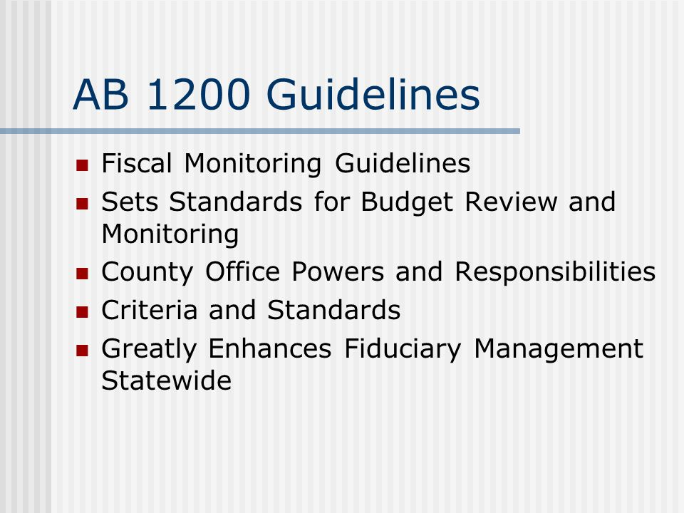 AB 1200 Guidelines Fiscal Monitoring Guidelines Sets Standards for Budget Review and Monitoring County Office Powers and Responsibilities Criteria and Standards Greatly Enhances Fiduciary Management Statewide
