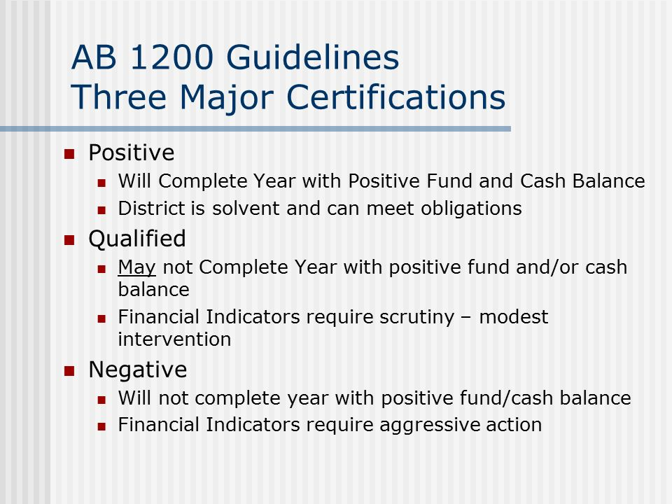 AB 1200 Guidelines Three Major Certifications Positive Will Complete Year with Positive Fund and Cash Balance District is solvent and can meet obligations Qualified May not Complete Year with positive fund and/or cash balance Financial Indicators require scrutiny – modest intervention Negative Will not complete year with positive fund/cash balance Financial Indicators require aggressive action
