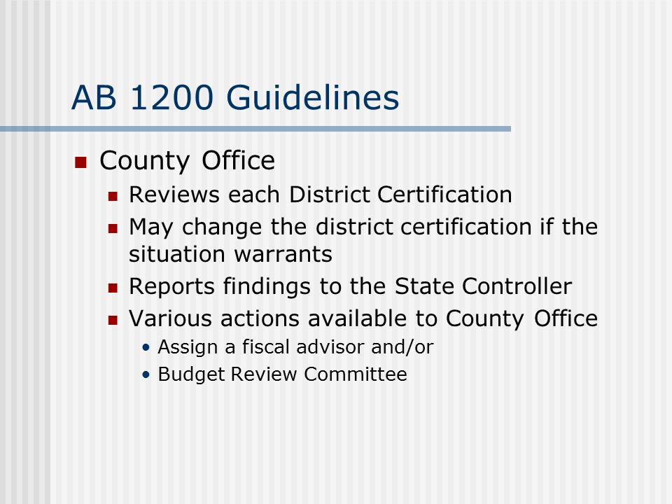 AB 1200 Guidelines County Office Reviews each District Certification May change the district certification if the situation warrants Reports findings to the State Controller Various actions available to County Office Assign a fiscal advisor and/or Budget Review Committee