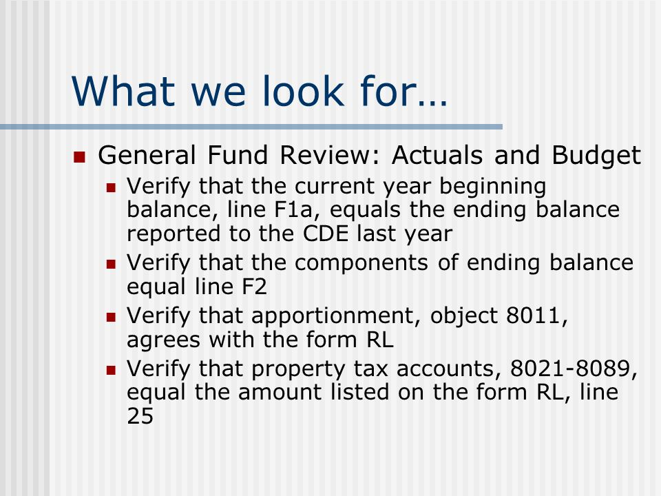 What we look for… General Fund Review: Actuals and Budget Verify that the current year beginning balance, line F1a, equals the ending balance reported to the CDE last year Verify that the components of ending balance equal line F2 Verify that apportionment, object 8011, agrees with the form RL Verify that property tax accounts, , equal the amount listed on the form RL, line 25