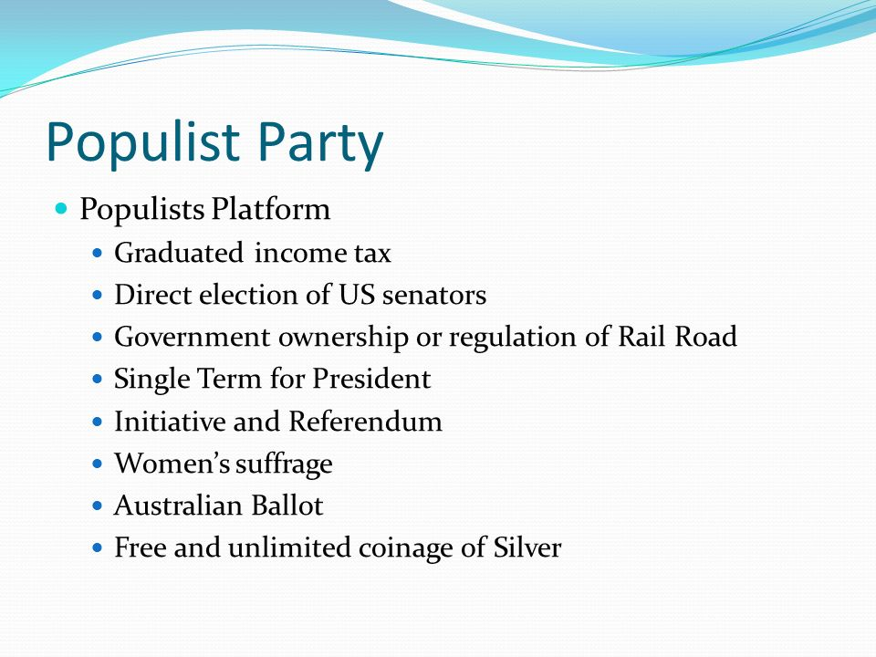 Populist Party Populists Platform Graduated income tax Direct election of US senators Government ownership or regulation of Rail Road Single Term for President Initiative and Referendum Women's suffrage Australian Ballot Free and unlimited coinage of Silver
