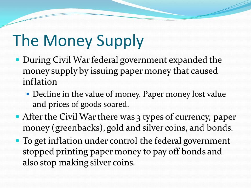 The Money Supply During Civil War federal government expanded the money supply by issuing paper money that caused inflation Decline in the value of money.