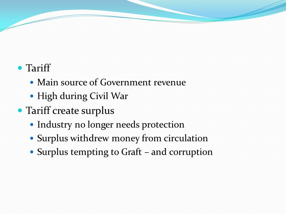Tariff Main source of Government revenue High during Civil War Tariff create surplus Industry no longer needs protection Surplus withdrew money from circulation Surplus tempting to Graft – and corruption