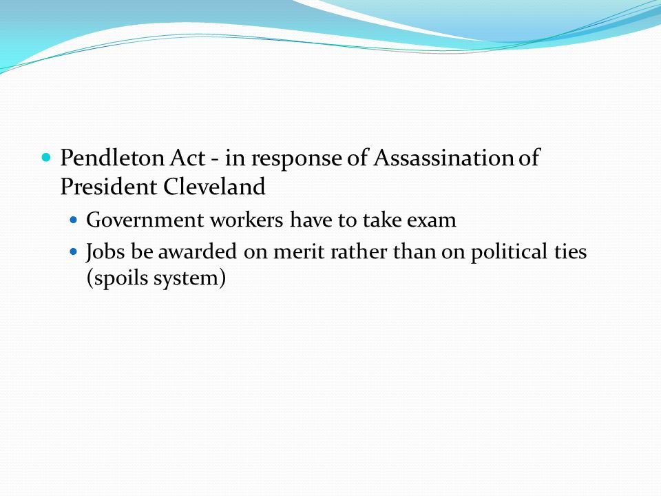 Pendleton Act - in response of Assassination of President Cleveland Government workers have to take exam Jobs be awarded on merit rather than on political ties (spoils system)