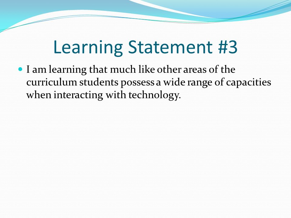 Learning Statement #3 I am learning that much like other areas of the curriculum students possess a wide range of capacities when interacting with technology.