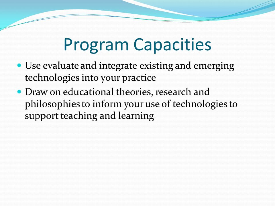 Program Capacities Use evaluate and integrate existing and emerging technologies into your practice Draw on educational theories, research and philosophies to inform your use of technologies to support teaching and learning