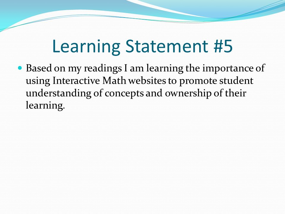 Learning Statement #5 Based on my readings I am learning the importance of using Interactive Math websites to promote student understanding of concepts and ownership of their learning.