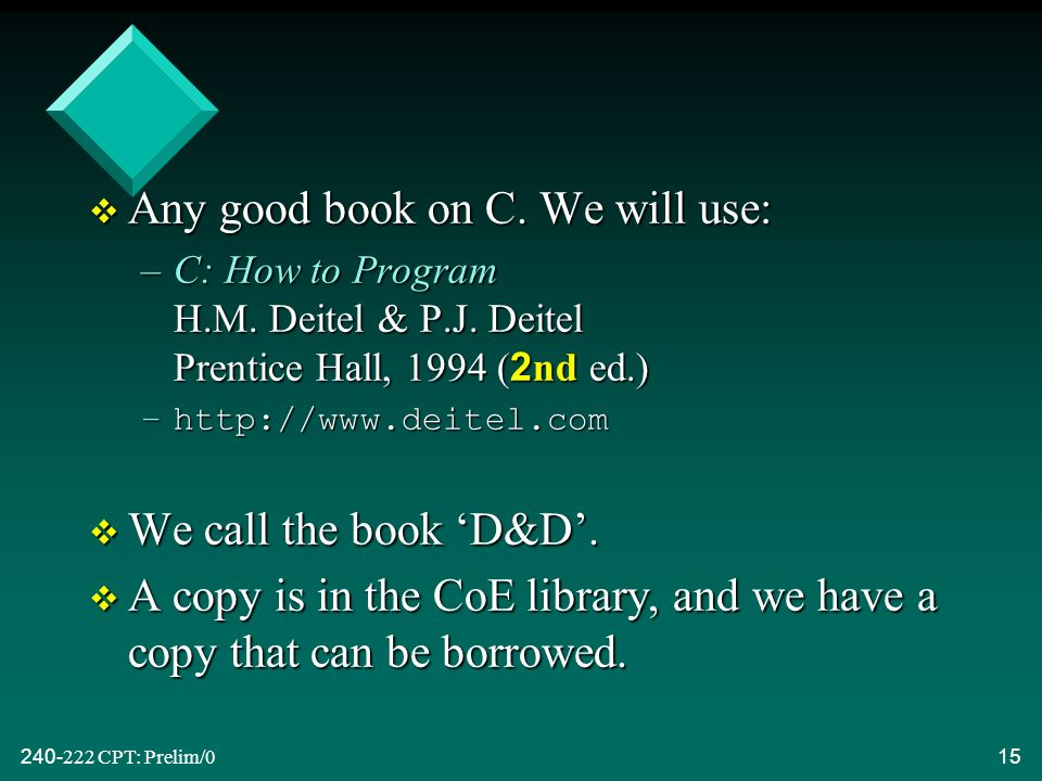 CPT: Prelim/015 v Any good book on C. We will use: –C: How to Program H.M.