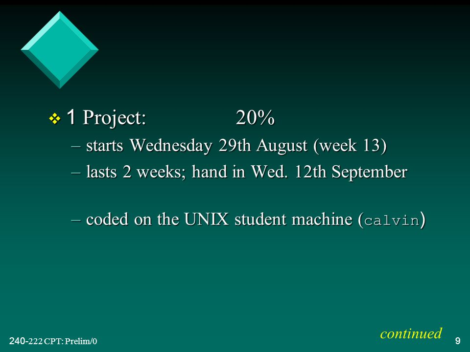 CPT: Prelim/09 v 1 Project:20% –starts Wednesday 29th August (week 13) –lasts 2 weeks; hand in Wed.