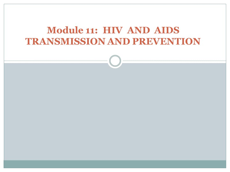 Module 11: HIV AND AIDS TRANSMISSION AND PREVENTION