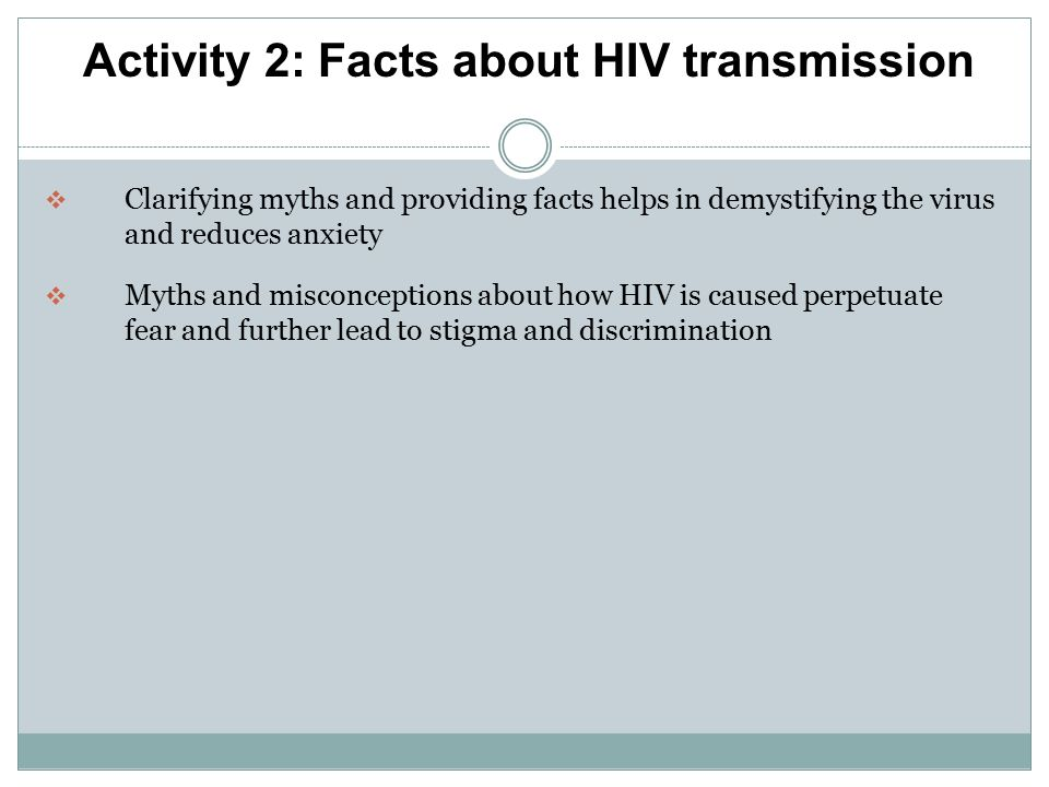  Clarifying myths and providing facts helps in demystifying the virus and reduces anxiety  Myths and misconceptions about how HIV is caused perpetuate fear and further lead to stigma and discrimination Activity 2: Facts about HIV transmission