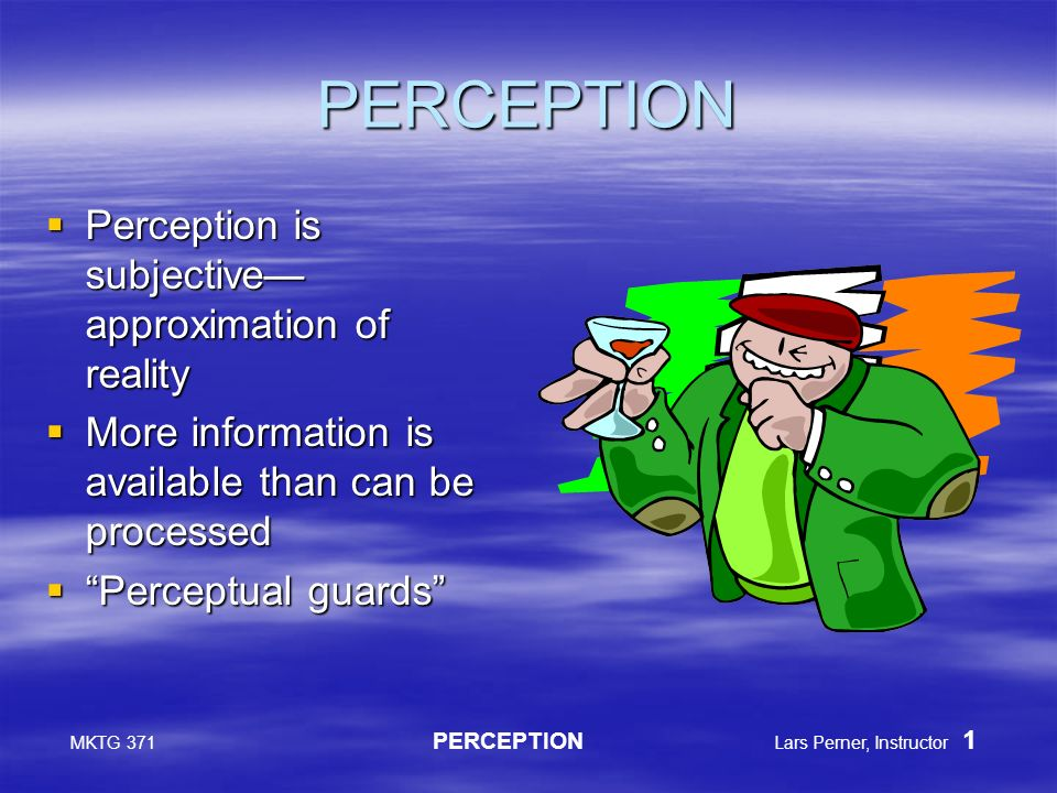 MKTG 371 PERCEPTION Lars Perner, Instructor 1 PERCEPTION  Perception is subjective— approximation of reality  More information is available than can be processed  Perceptual guards