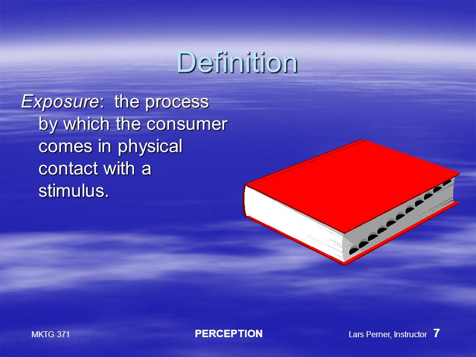 MKTG 371 PERCEPTION Lars Perner, Instructor 7 Definition Exposure: the process by which the consumer comes in physical contact with a stimulus.