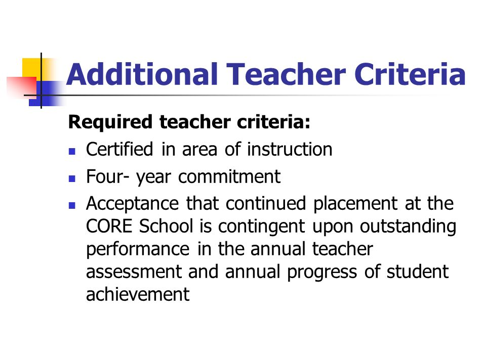 Additional Teacher Criteria Required teacher criteria: Certified in area of instruction Four- year commitment Acceptance that continued placement at the CORE School is contingent upon outstanding performance in the annual teacher assessment and annual progress of student achievement