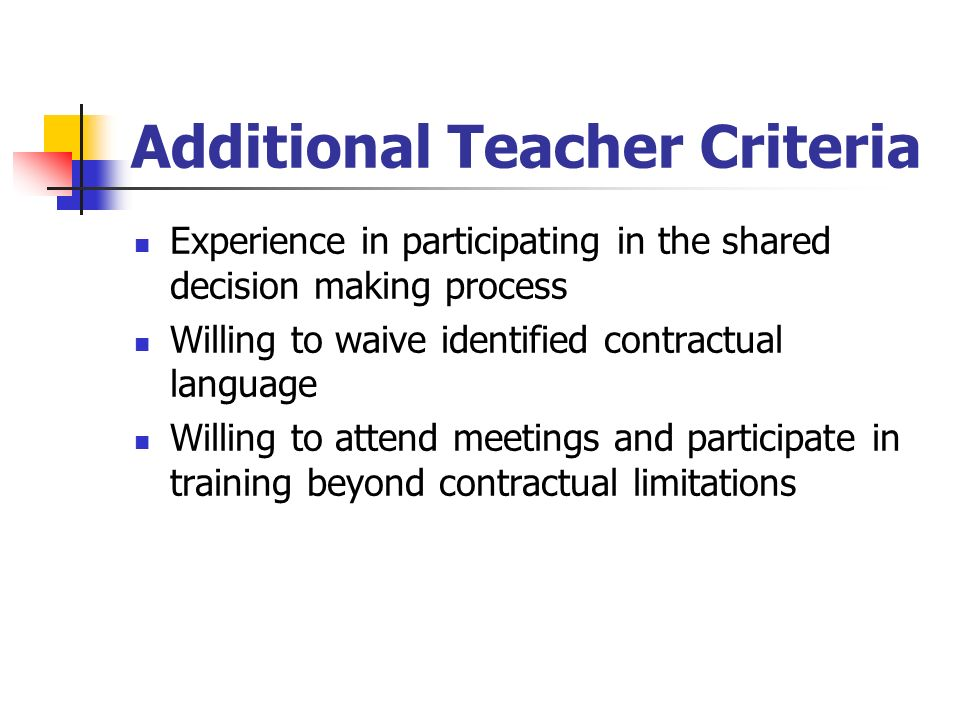 Additional Teacher Criteria Experience in participating in the shared decision making process Willing to waive identified contractual language Willing to attend meetings and participate in training beyond contractual limitations