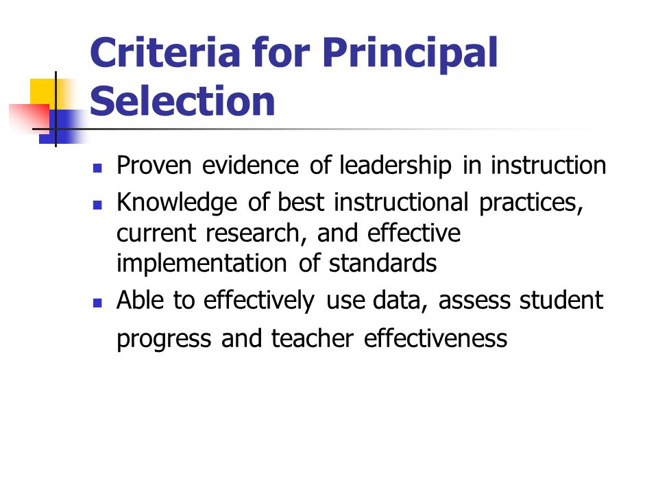 Criteria for Principal Selection Proven evidence of leadership in instruction Knowledge of best instructional practices, current research, and effective implementation of standards Able to effectively use data, assess student progress and teacher effectiveness