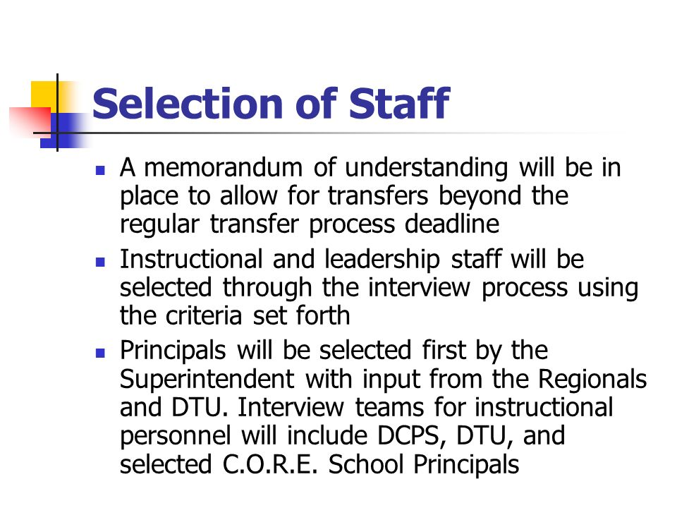Selection of Staff A memorandum of understanding will be in place to allow for transfers beyond the regular transfer process deadline Instructional and leadership staff will be selected through the interview process using the criteria set forth Principals will be selected first by the Superintendent with input from the Regionals and DTU.