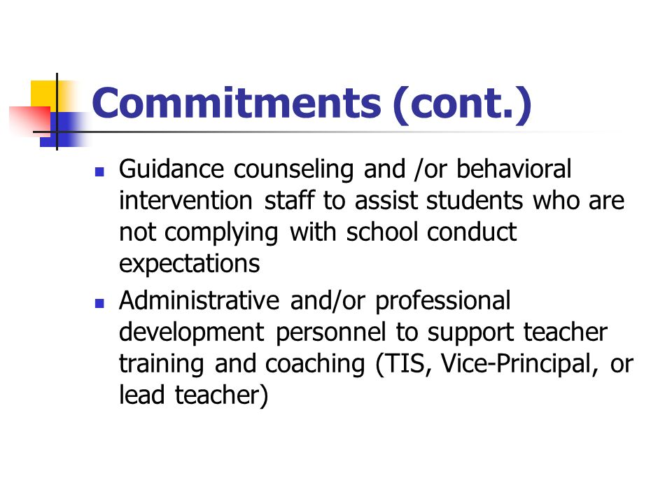 Commitments (cont.) Guidance counseling and /or behavioral intervention staff to assist students who are not complying with school conduct expectations Administrative and/or professional development personnel to support teacher training and coaching (TIS, Vice-Principal, or lead teacher)