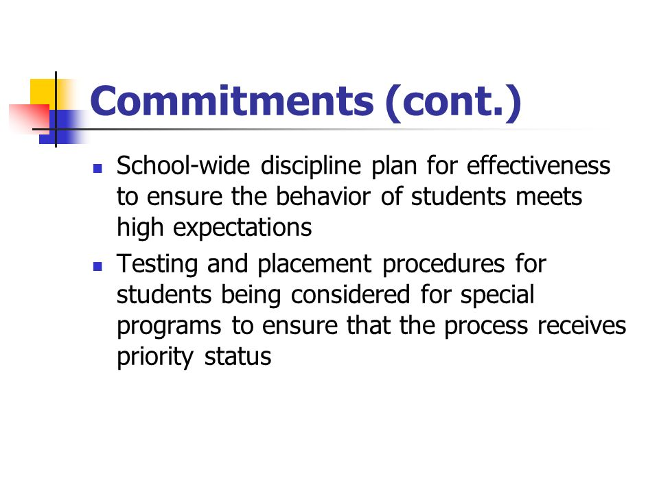 Commitments (cont.) School-wide discipline plan for effectiveness to ensure the behavior of students meets high expectations Testing and placement procedures for students being considered for special programs to ensure that the process receives priority status