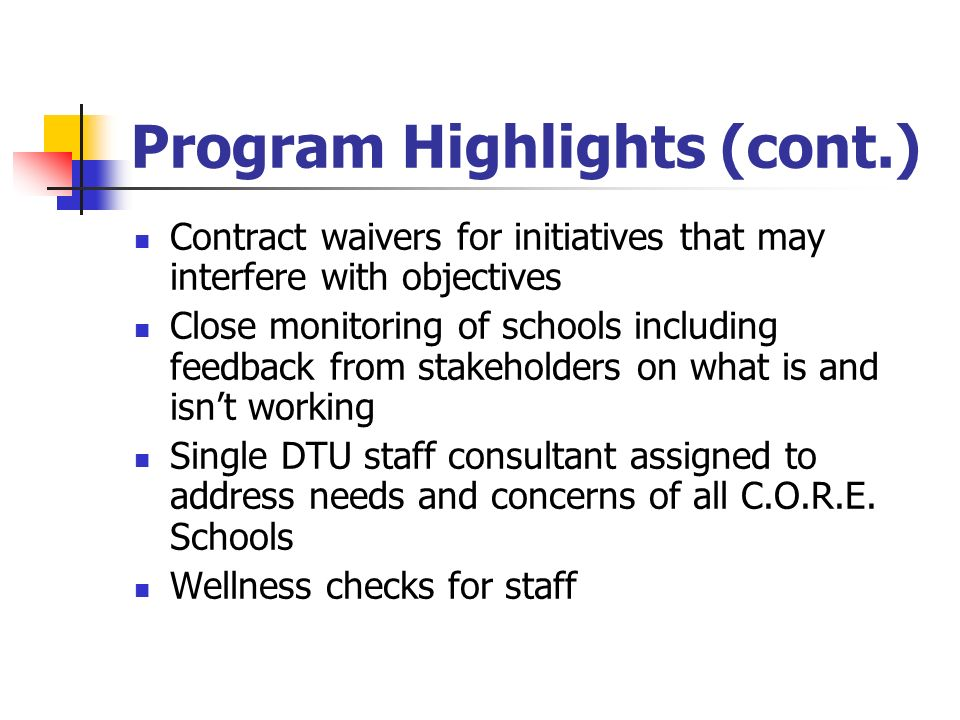 Program Highlights (cont.) Contract waivers for initiatives that may interfere with objectives Close monitoring of schools including feedback from stakeholders on what is and isn't working Single DTU staff consultant assigned to address needs and concerns of all C.O.R.E.