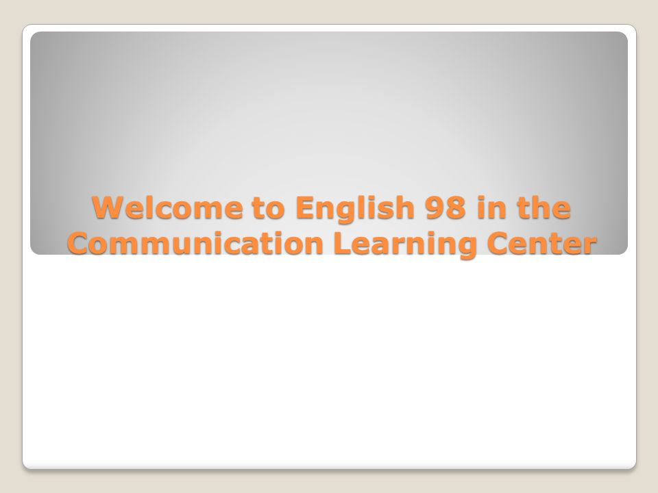 Welcome to English 98 in the Communication Learning Center