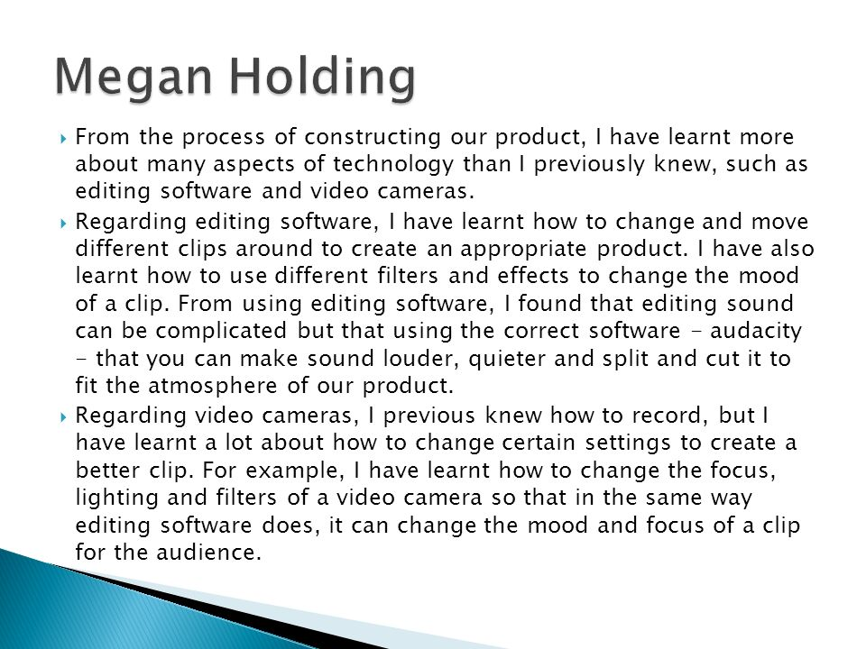  From the process of constructing our product, I have learnt more about many aspects of technology than I previously knew, such as editing software and video cameras.