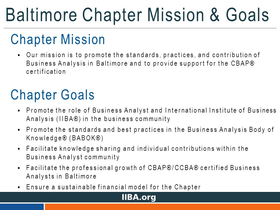 Baltimore Chapter Mission & Goals Chapter Mission  Our mission is to promote the standards, practices, and contribution of Business Analysis in Baltimore and to provide support for the CBAP® certification Chapter Goals  Promote the role of Business Analyst and International Institute of Business Analysis (IIBA®) in the business community  Promote the standards and best practices in the Business Analysis Body of Knowledge® (BABOK®)  Facilitate knowledge sharing and individual contributions within the Business Analyst community  Facilitate the professional growth of CBAP®/CCBA® certified Business Analysts in Baltimore  Ensure a sustainable financial model for the Chapter